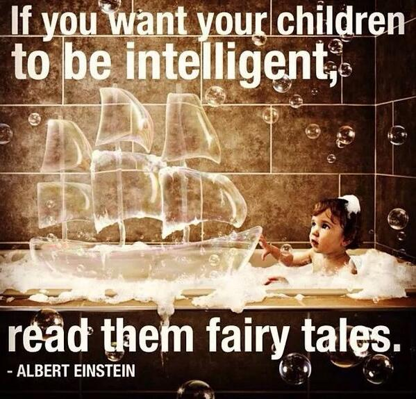 if you want your children to be intelligent read them fairy tales. Albert Einstein quote